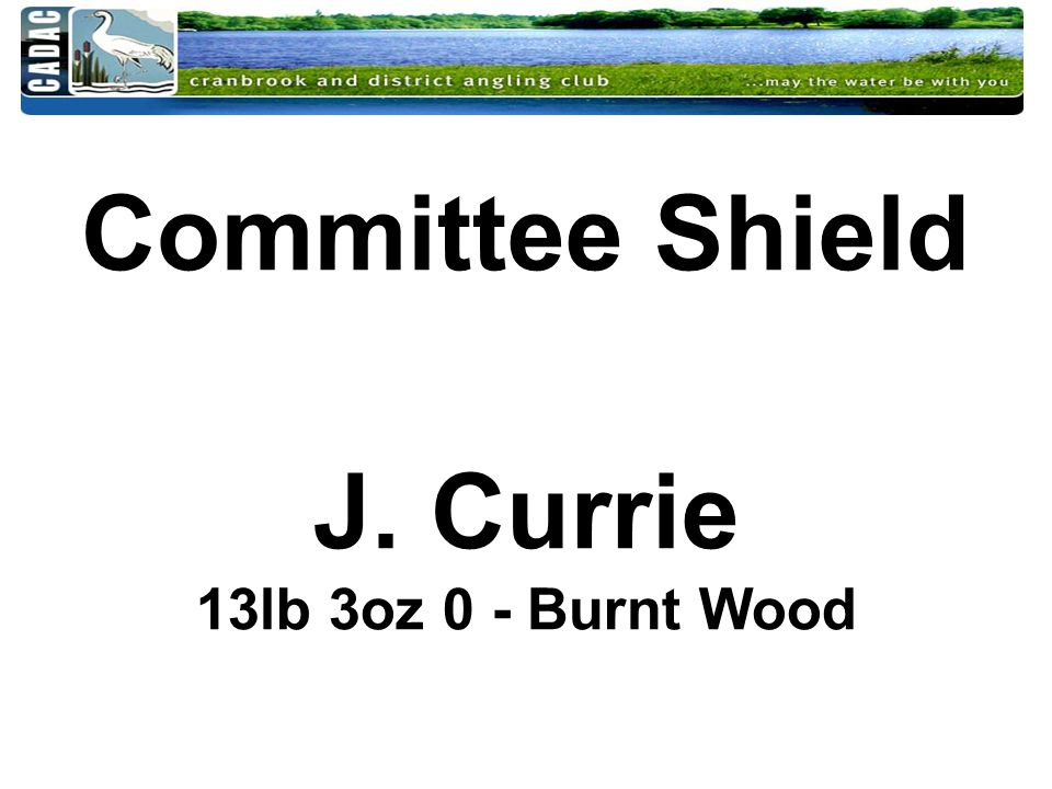 Committee Shield J. Currie 13lb 3oz 0 - Burnt Wood