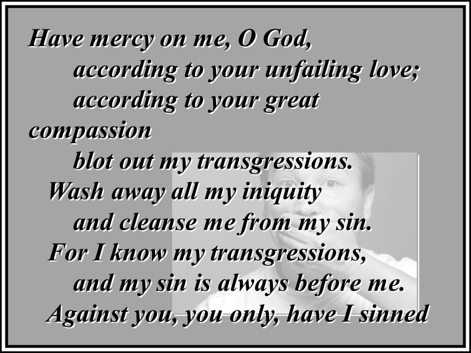 Have mercy on me, O God, according to your unfailing love; according to your great compassion blot out my transgressions.
