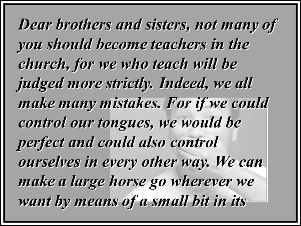 Dear brothers and sisters, not many of you should become teachers in the church, for we who teach will be judged more strictly.