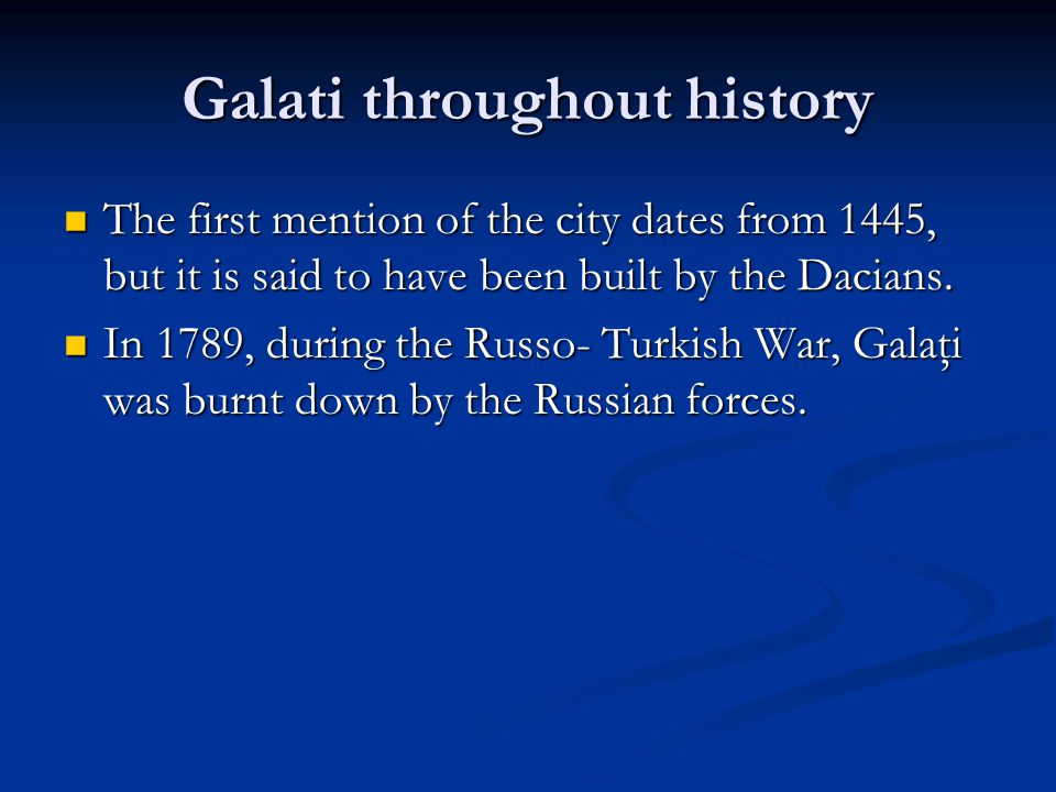 Galati throughout history The first mention of the city dates from 1445, but it is said to have been built by the Dacians.