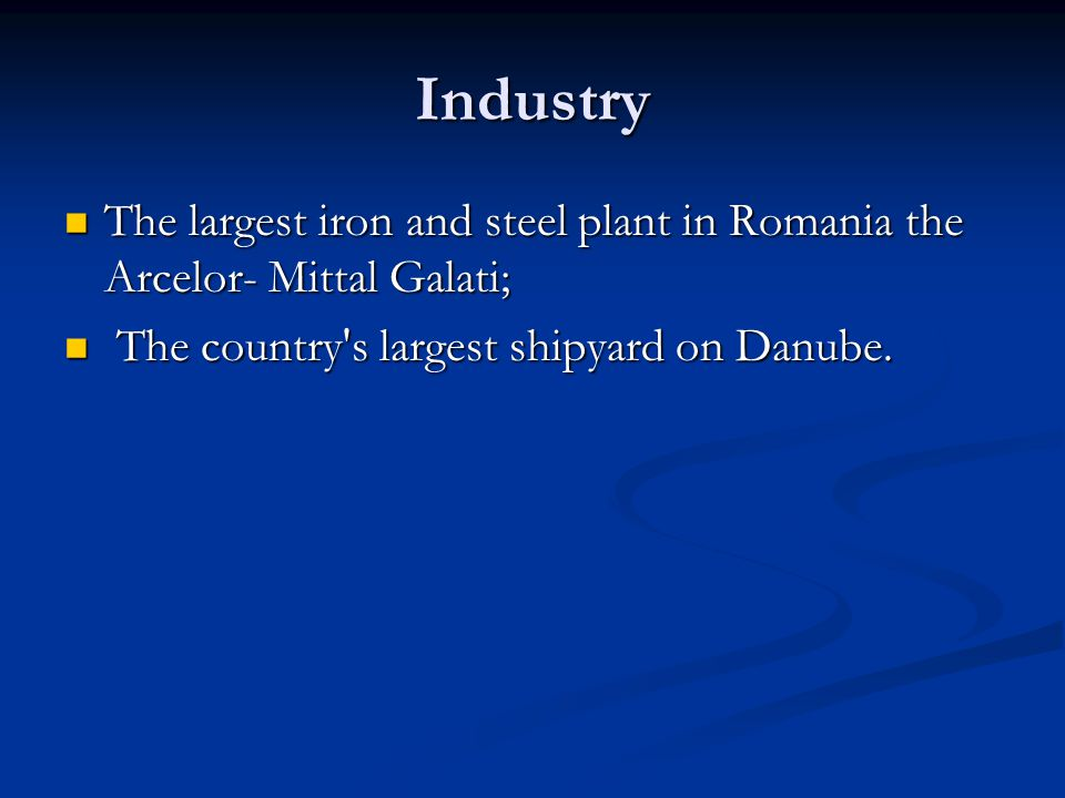 Industry The largest iron and steel plant in Romania the Arcelor- Mittal Galati; The largest iron and steel plant in Romania the Arcelor- Mittal Galati; The country s largest shipyard on Danube.