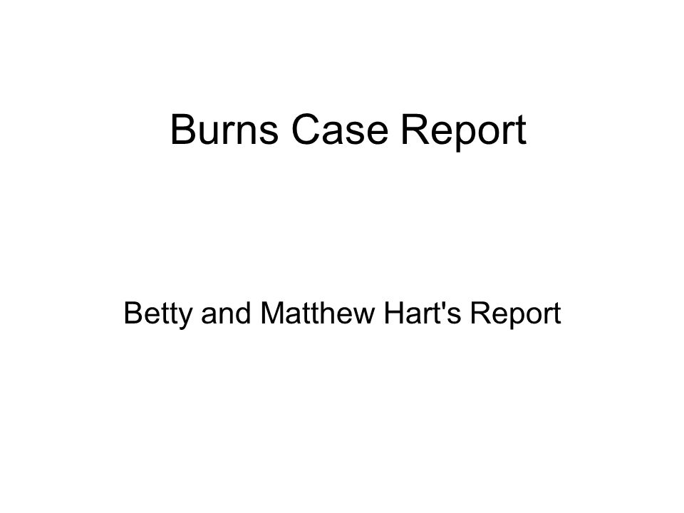 Burns Case Report Betty and Matthew Hart s Report