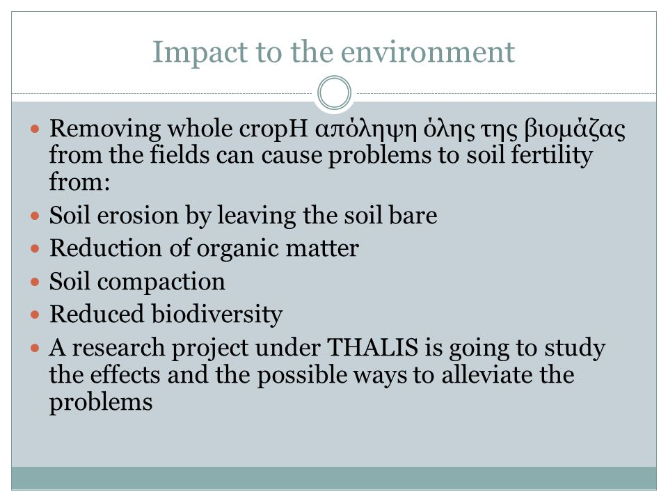 Impact to the environment Removing whole cropΗ απόληψη όλης της βιομάζας from the fields can cause problems to soil fertility from: Soil erosion by le