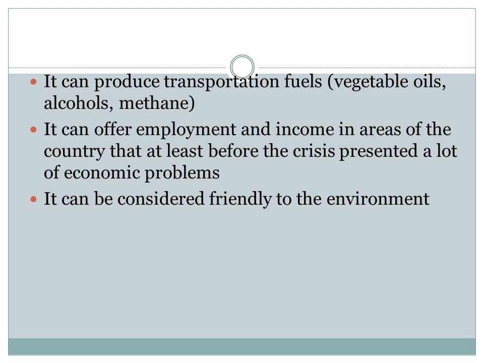 It can produce transportation fuels (vegetable oils, alcohols, methane) It can offer employment and income in areas of the country that at least before the crisis presented a lot of economic problems It can be considered friendly to the environment