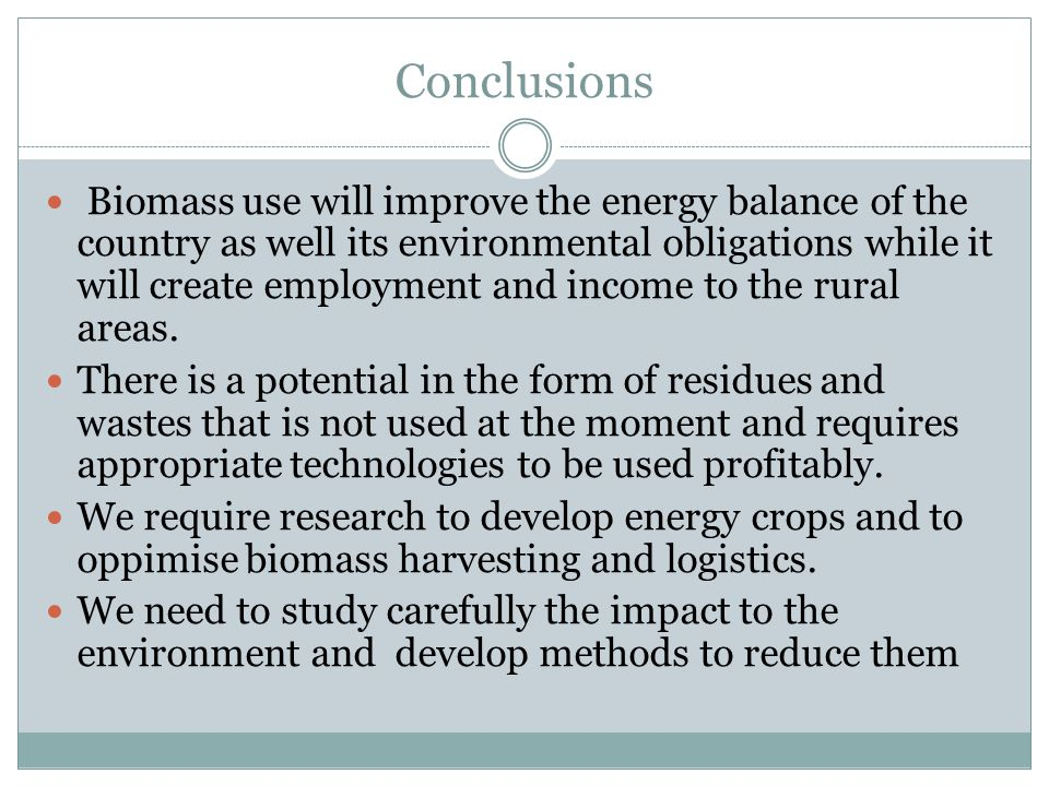 Conclusions Biomass use will improve the energy balance of the country as well its environmental obligations while it will create employment and income to the rural areas.