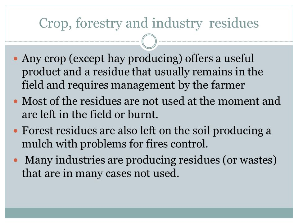 Crop, forestry and industry residues Any crop (except hay producing) offers a useful product and a residue that usually remains in the field and requires management by the farmer Most of the residues are not used at the moment and are left in the field or burnt.