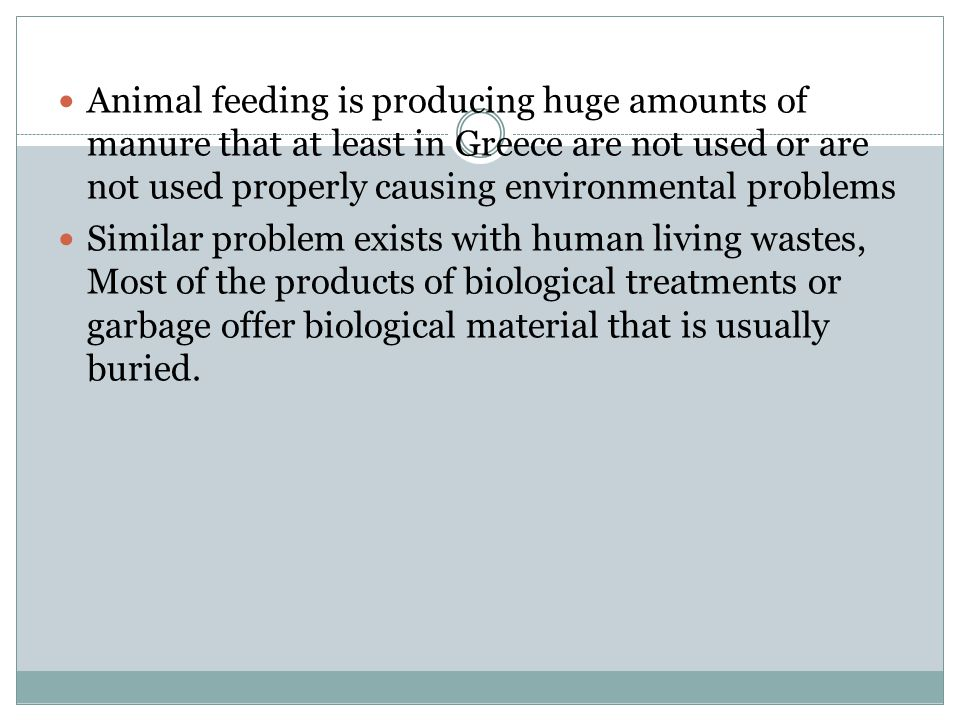 Animal feeding is producing huge amounts of manure that at least in Greece are not used or are not used properly causing environmental problems Similar problem exists with human living wastes, Most of the products of biological treatments or garbage offer biological material that is usually buried.