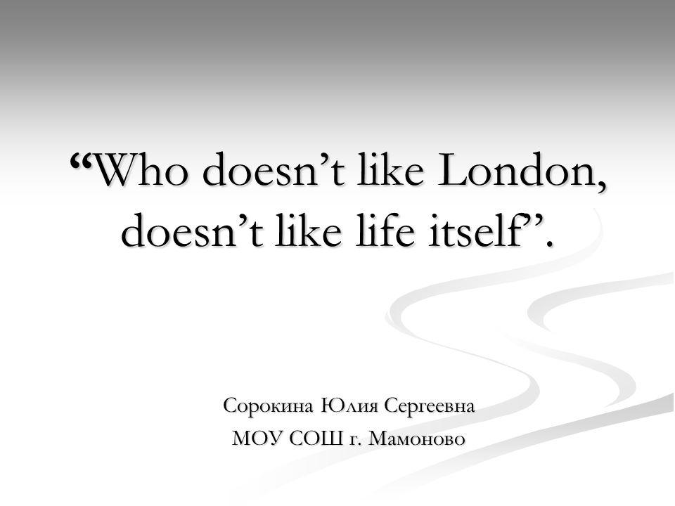 Who doesn't like London, doesn't like life itself . Сорокина Юлия Сергеевна МОУ СОШ г. Мамоново