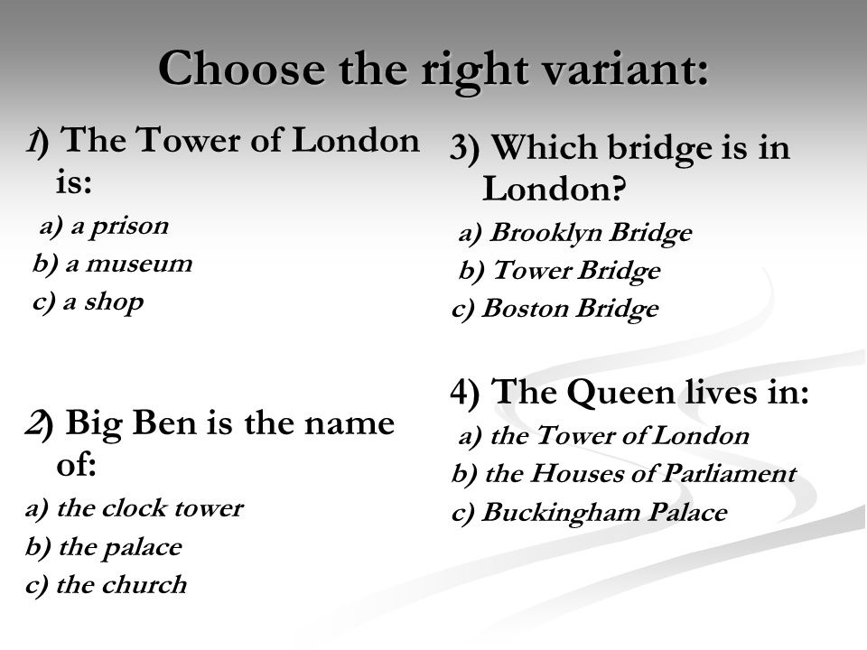 Choose the right variant: 1 ) The Tower of London is: a) a prison b) a museum c) a shop 2) Big Ben is the name of: a) the clock tower b) the palace c) the church 3) Which bridge is in London.