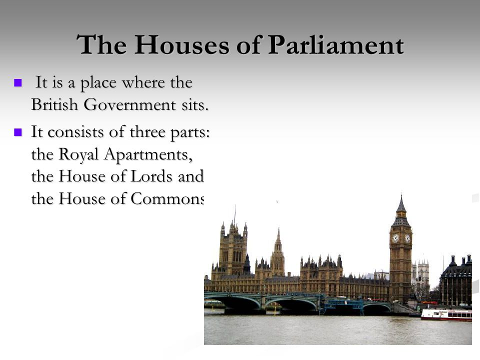 The Houses of Parliament It is a place where the British Government sits.