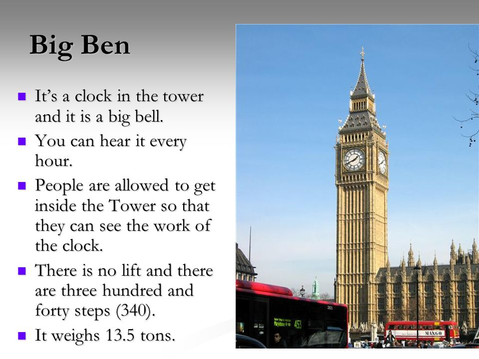 Big Ben It's a clock in the tower and it is a big bell.