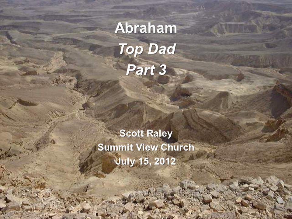 Abraham Top Dad Part 3 Scott Raley Summit View Church July 15, 2012