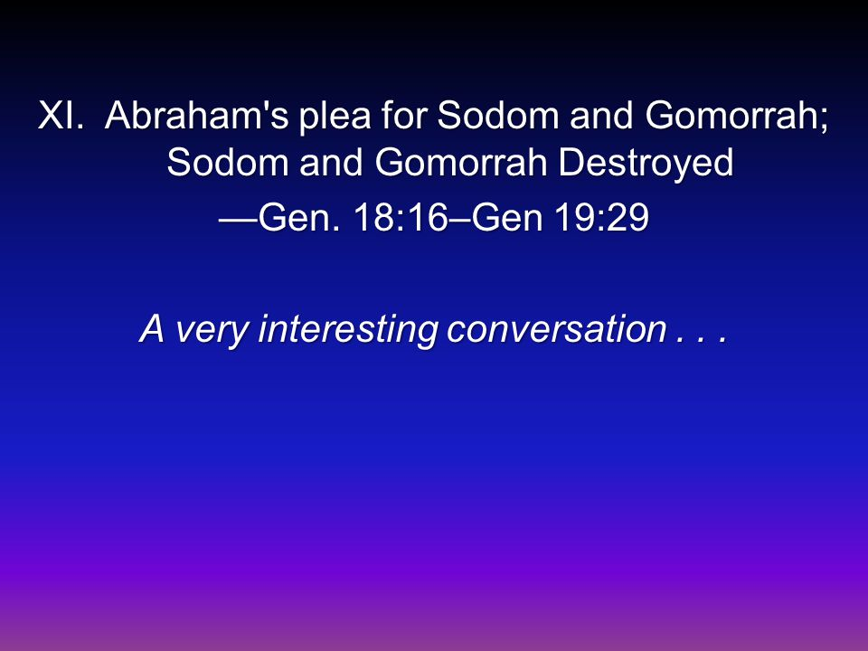 XI. Abraham s plea for Sodom and Gomorrah; Sodom and Gomorrah Destroyed —Gen.