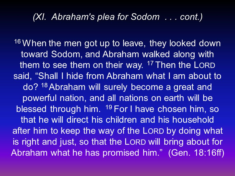 (XI. Abraham's plea for Sodom... cont.) 16 When the men got up to leave, they looked down toward Sodom, and Abraham walked along with them to see them
