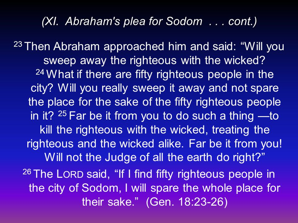 "(XI. Abraham's plea for Sodom... cont.) 23 Then Abraham approached him and said: ""Will you sweep away the righteous with the wicked? 24 What if there"