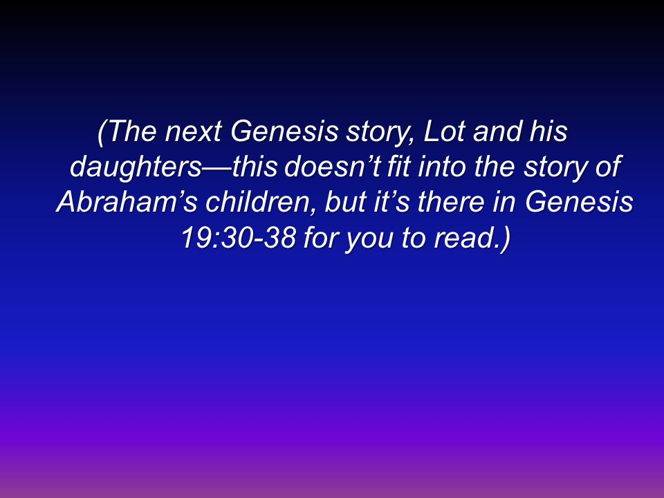 (The next Genesis story, Lot and his daughters—this doesn't fit into the story of Abraham's children, but it's there in Genesis 19:30-38 for you to read.)