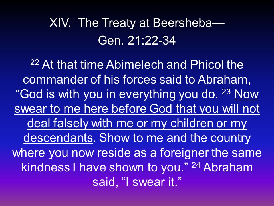 "XIV. The Treaty at Beersheba— Gen. 21:22-34 22 At that time Abimelech and Phicol the commander of his forces said to Abraham, ""God is with you in ever"