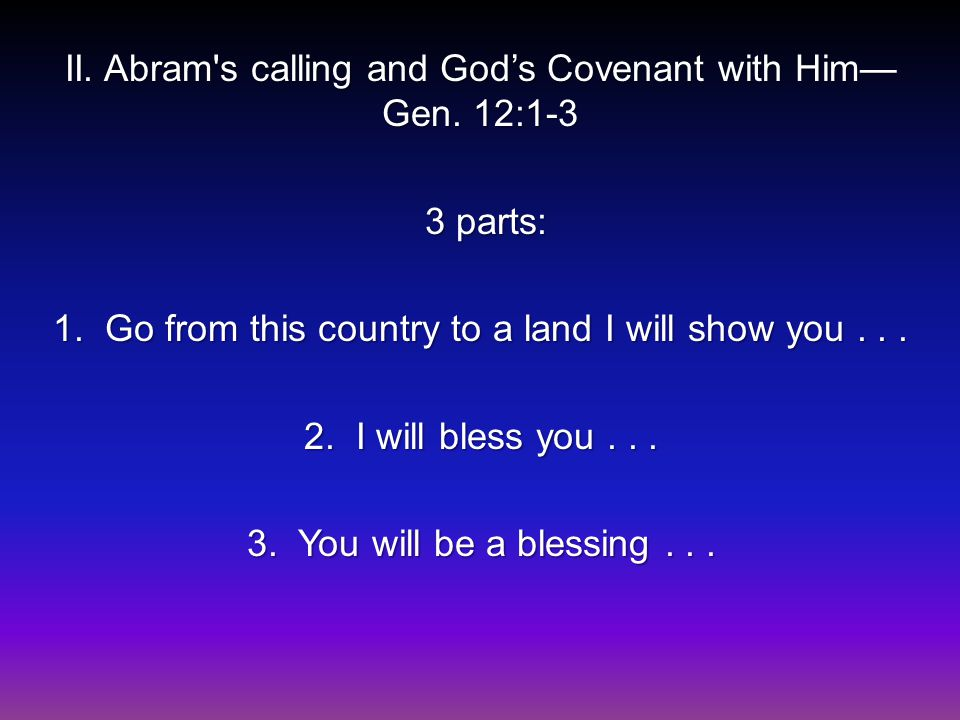 II. Abram's calling and God's Covenant with Him— Gen. 12:1-3 3 parts: 3 parts: 1. Go from this country to a land I will show you... 2. I will bless yo