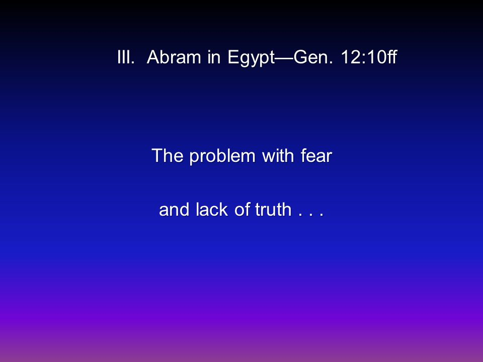 III. Abram in Egypt—Gen. 12:10ff The problem with fear and lack of truth...