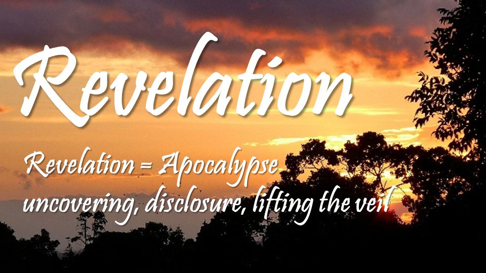 Revelation Revelation = Apocalypse uncovering, disclosure, lifting the veil