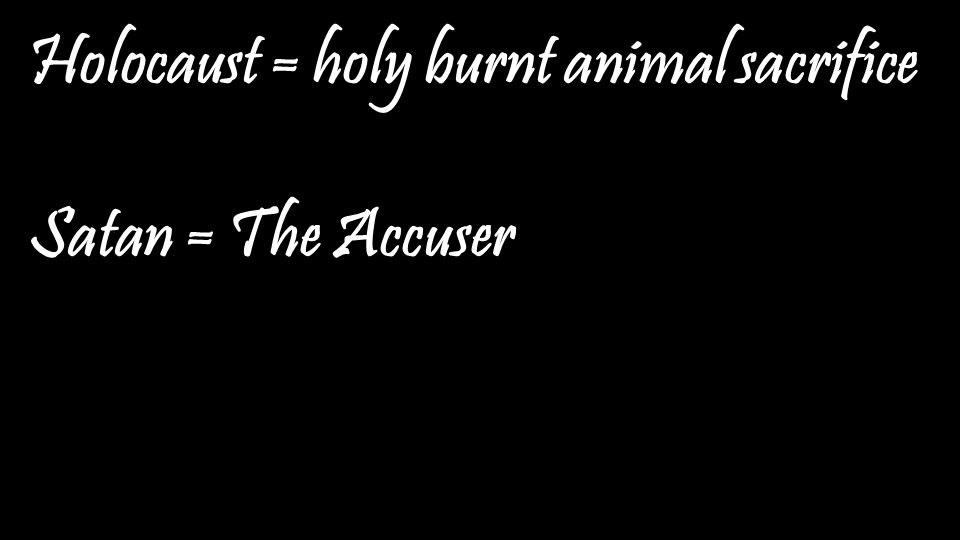 Holocaust = holy burnt animal sacrifice Satan = The Accuser
