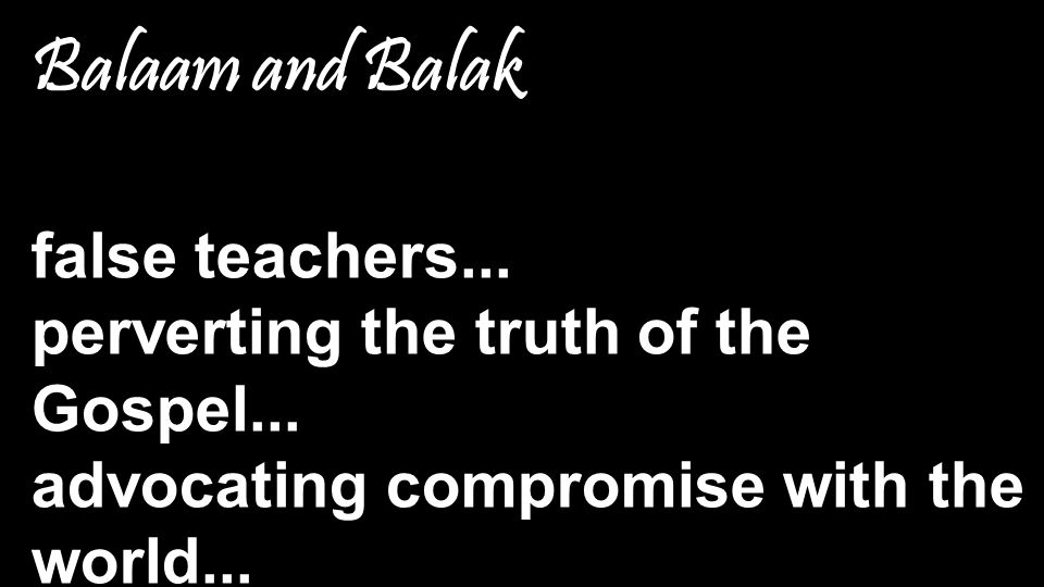 Balaam and Balak false teachers... perverting the truth of the Gospel... advocating compromise with the world...
