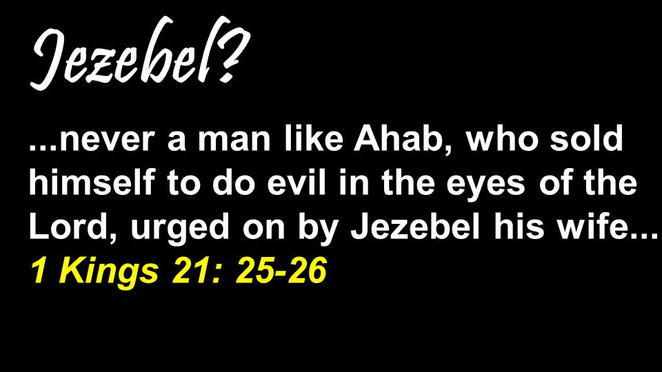 Jezebel ...never a man like Ahab, who sold himself to do evil in the eyes of the Lord, urged on by Jezebel his wife...