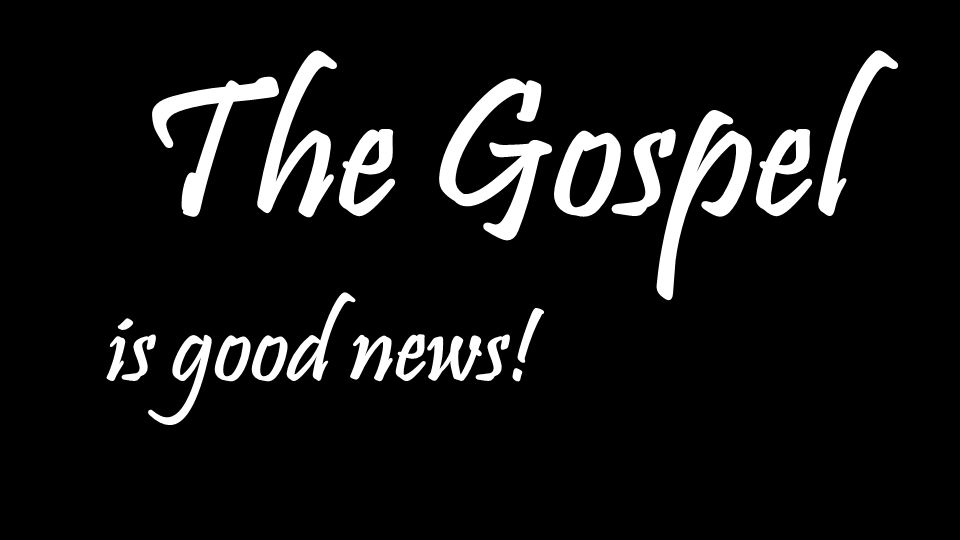 The Gospel The Gospel is good news! is good news!
