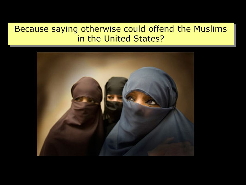 Because saying otherwise could offend the Muslims in the United States?