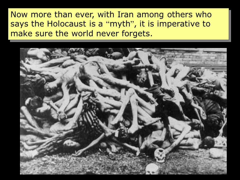 Now more than ever, with Iran among others who says the Holocaust is a myth , it is imperative to make sure the world never forgets.