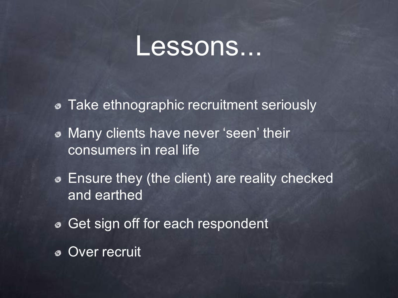 Lessons... Take ethnographic recruitment seriously Many clients have never 'seen' their consumers in real life Ensure they (the client) are reality ch