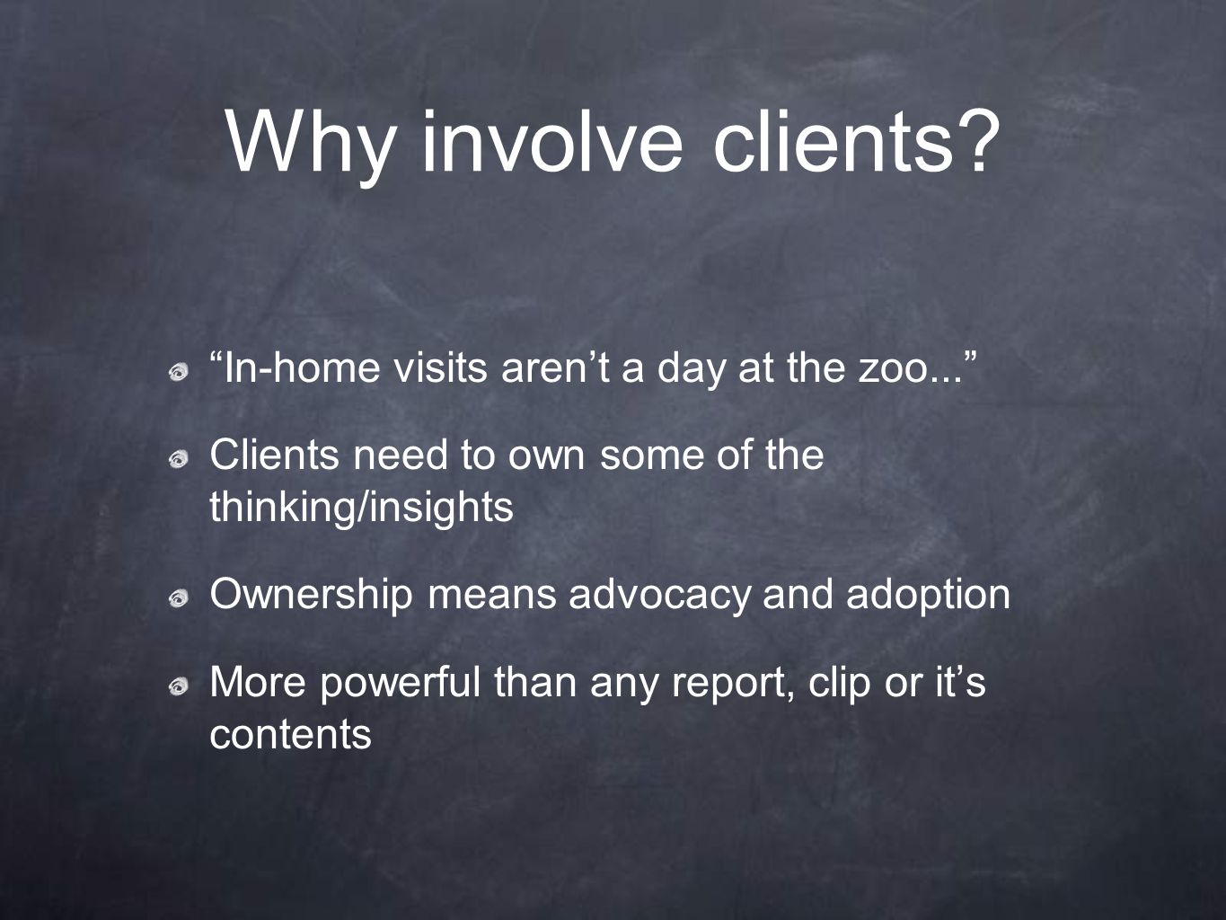 "Why involve clients? ""In-home visits aren't a day at the zoo..."" Clients need to own some of the thinking/insights Ownership means advocacy and adopti"