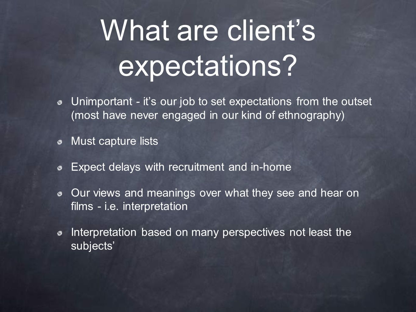 What are client's expectations? Unimportant - it's our job to set expectations from the outset (most have never engaged in our kind of ethnography) Mu