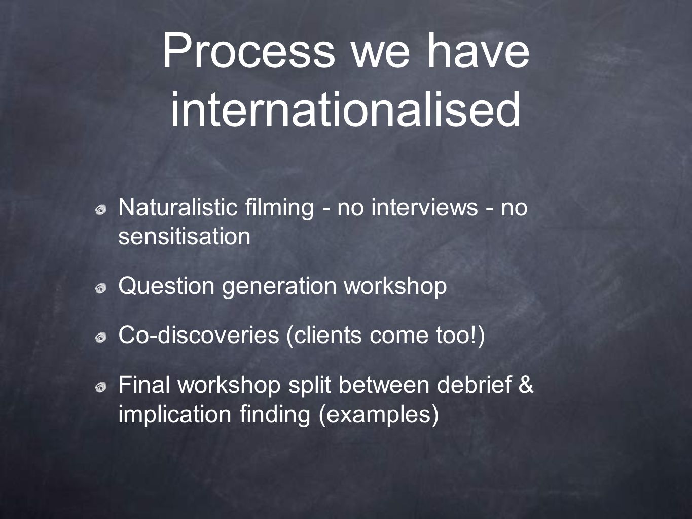Process we have internationalised Naturalistic filming - no interviews - no sensitisation Question generation workshop Co-discoveries (clients come to