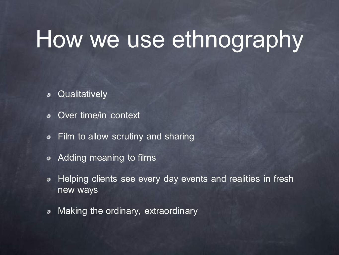 How we use ethnography Qualitatively Over time/in context Film to allow scrutiny and sharing Adding meaning to films Helping clients see every day eve