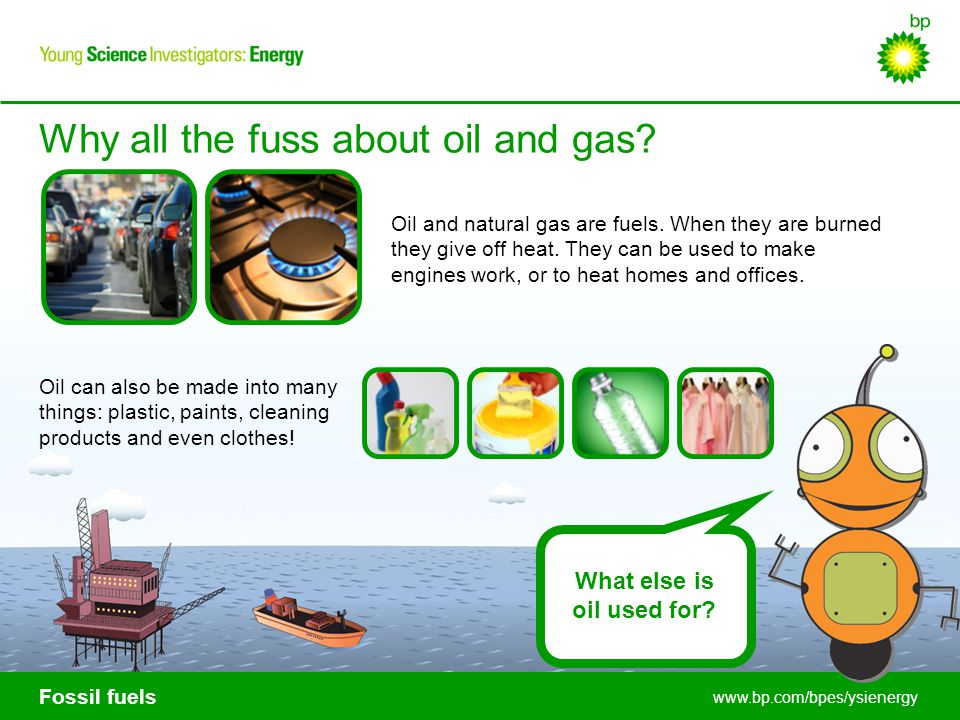 Fossil fuels www.bp.com/bpes/ysienergy Oil and natural gas are fuels. When they are burned they give off heat. They can be used to make engines work,