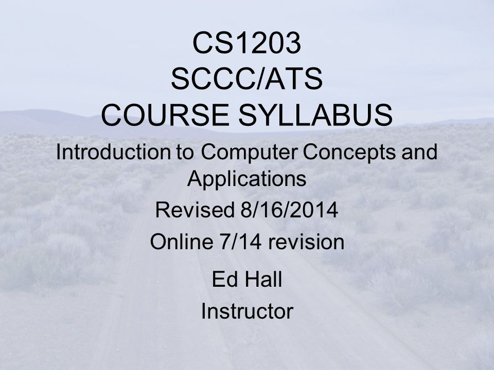 CS1203 SCCC/ATS COURSE SYLLABUS Introduction to Computer Concepts and Applications Revised 8/16/2014 Online 7/14 revision Ed Hall Instructor