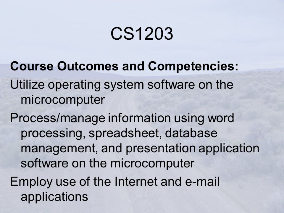 Course Outcomes and Competencies: Utilize operating system software on the microcomputer Process/manage information using word processing, spreadsheet, database management, and presentation application software on the microcomputer Employ use of the Internet and e-mail applications CS1203
