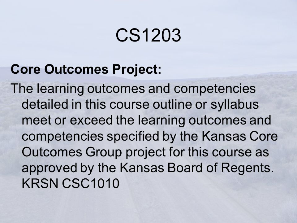 Core Outcomes Project: The learning outcomes and competencies detailed in this course outline or syllabus meet or exceed the learning outcomes and competencies specified by the Kansas Core Outcomes Group project for this course as approved by the Kansas Board of Regents.