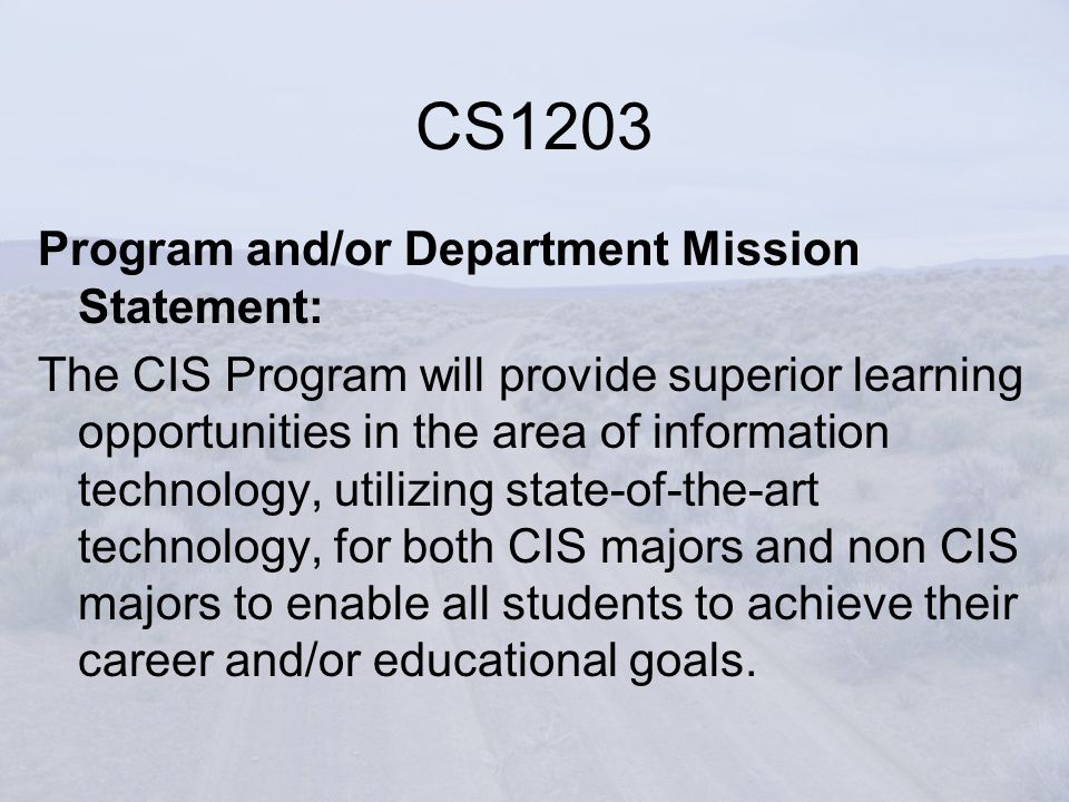 CS1203 Program and/or Department Mission Statement: The CIS Program will provide superior learning opportunities in the area of information technology, utilizing state-of-the-art technology, for both CIS majors and non CIS majors to enable all students to achieve their career and/or educational goals.