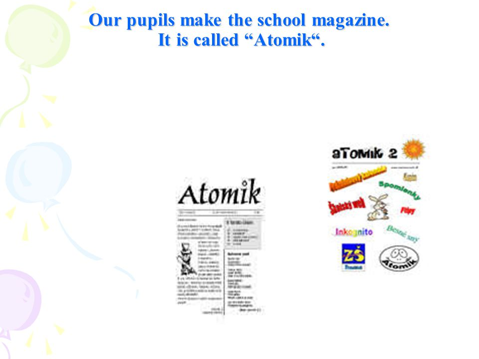 Our pupils make the school magazine. It is called Atomik .