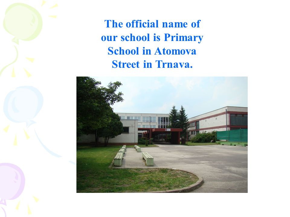 The official name of our school is Primary School in Atomova Street in Trnava.