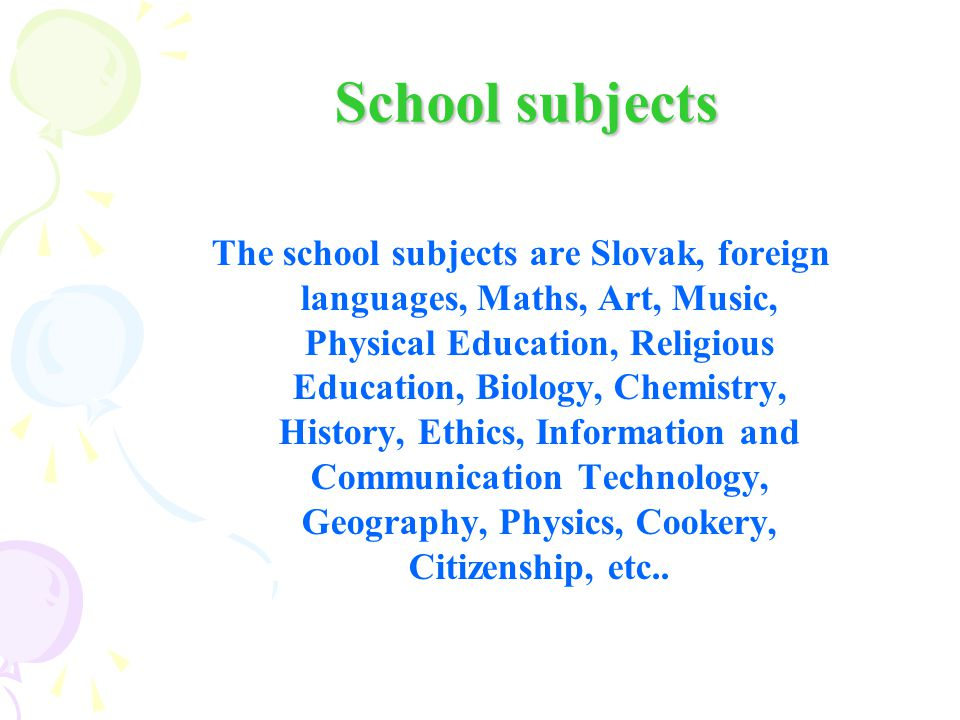 School subjects School subjects The school subjects are Slovak, foreign languages, Maths, Art, Music, Physical Education, Religious Education, Biology, Chemistry, History, Ethics, Information and Communication Technology, Geography, Physics, Cookery, Citizenship, etc..