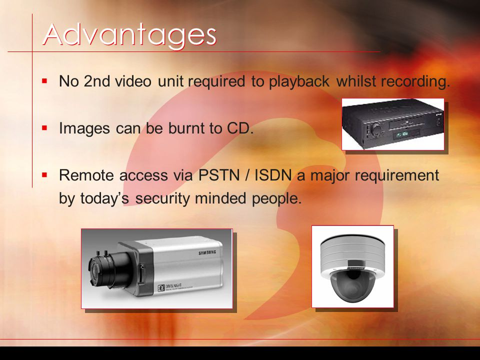 Advantages Advantages  No tapes to maintain, replace or rewind, all images stored on Hard drive.  Video motion detection specifies certain areas to