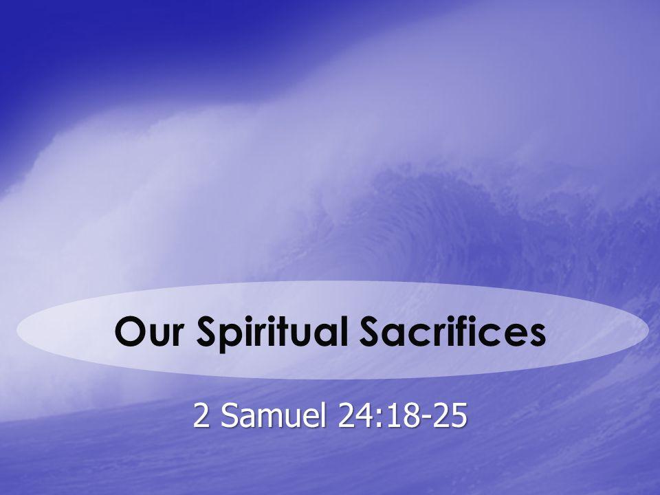 Our Spiritual Sacrifices 2 Samuel 24:18-25