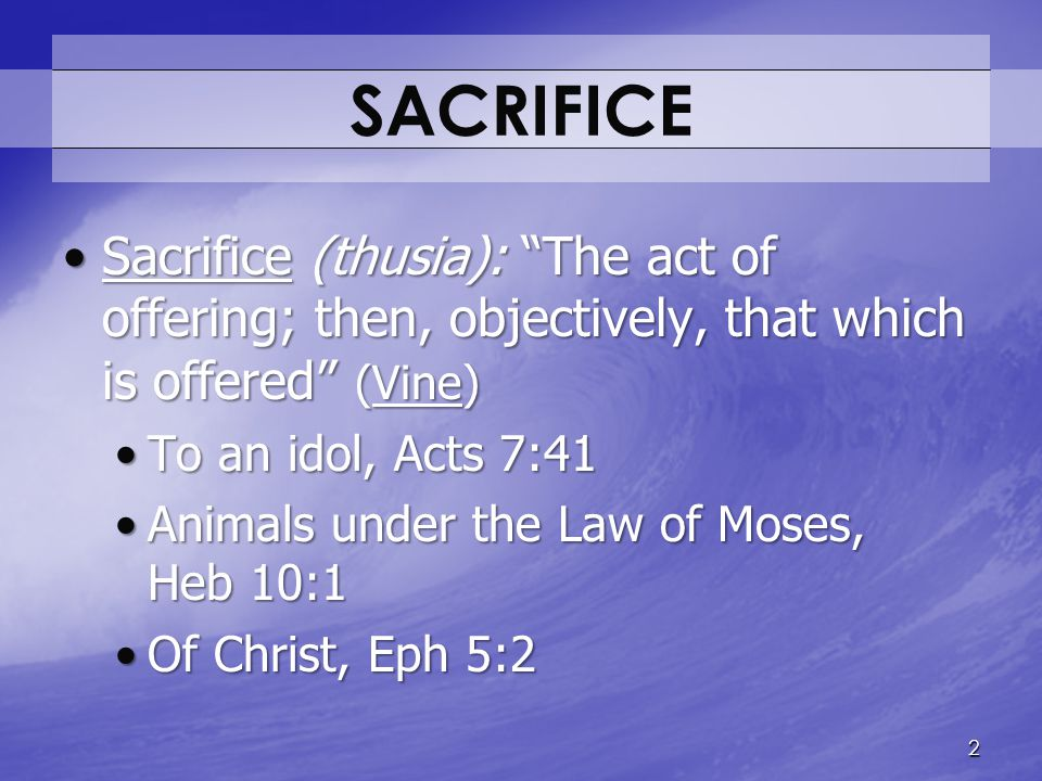 Acceptable Sacrifices (1 Pet 2:5) Presentation, Lev 1:3-5; Rom 12:1Presentation, Lev 1:3-5; Rom 12:1 Personal, Lev 1:2; Rom 12:1Personal, Lev 1:2; Rom 12:1 Prescribed manner, Lev 9:15-16Prescribed manner, Lev 9:15-16 Value, 2 Sam 24:18, 21-25Value, 2 Sam 24:18, 21-25 Nor will I offer burnt offerings to the Lord my God with that which costs me nothing. (2 Sam 24:24) 3