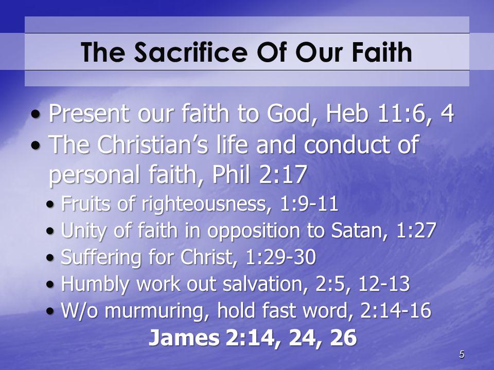 The Sacrifice Of Our Faith Present our faith to God, Heb 11:6, 4Present our faith to God, Heb 11:6, 4 The Christian's life and conduct of personal fai