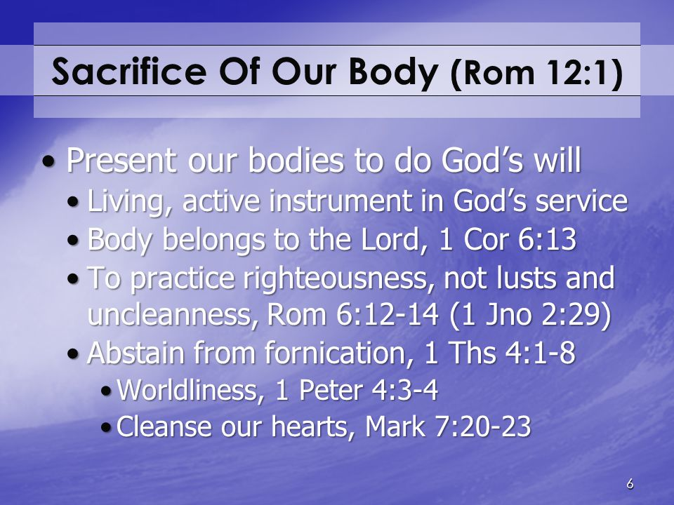 Sacrifice Of Our Body (Rom 12:1) Present our bodies to do God's willPresent our bodies to do God's will Living, active instrument in God's serviceLivi
