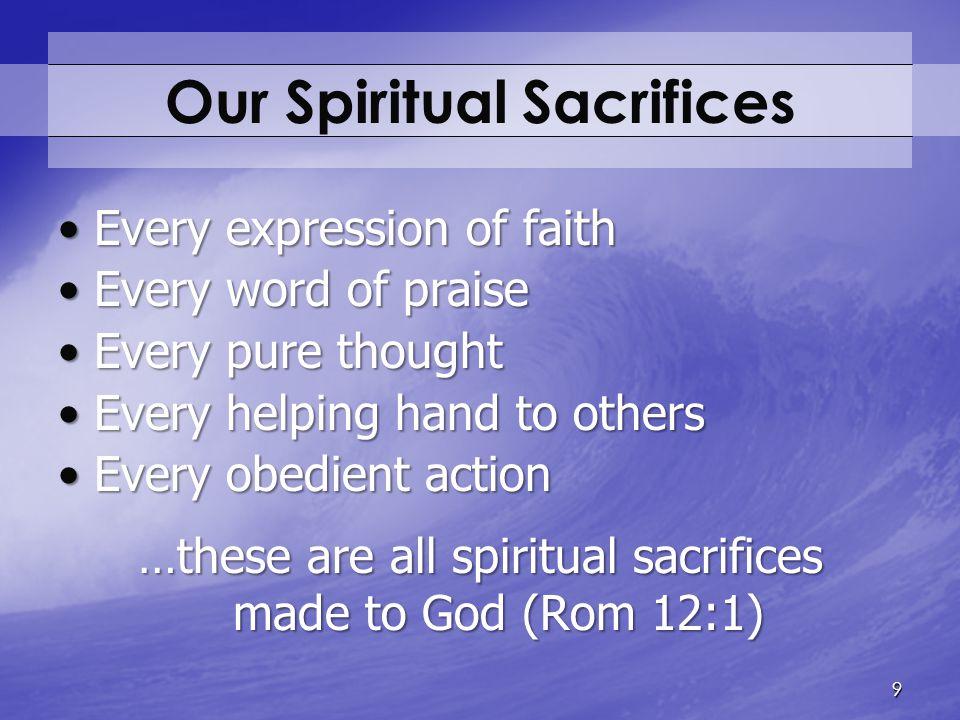 Our Spiritual Sacrifices Every expression of faithEvery expression of faith Every word of praiseEvery word of praise Every pure thoughtEvery pure thou