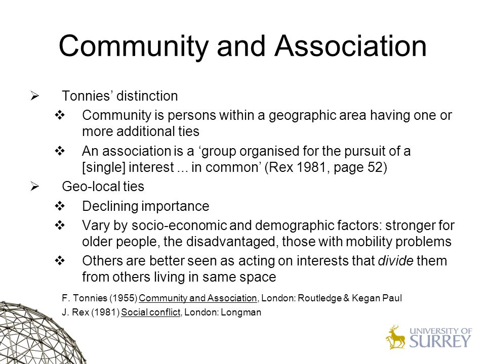 Community and Association  Tonnies' distinction  Community is persons within a geographic area having one or more additional ties  An association is a 'group organised for the pursuit of a [single] interest...